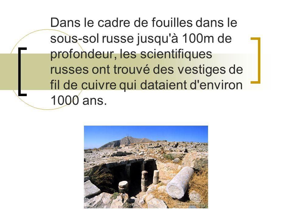 Dans le cadre de fouilles dans le sous-sol russe jusqu à 100m de profondeur, les scientifiques russes ont trouvé des vestiges de fil de cuivre qui dataient d environ 1000 ans.