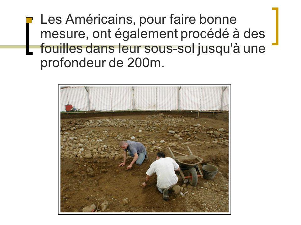 Les Américains, pour faire bonne mesure, ont également procédé à des fouilles dans leur sous-sol jusqu à une profondeur de 200m.