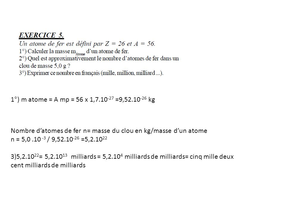 1°) m atome = A mp = 56 x 1,7.10-27 =9,52.10-26 kg Nombre d'atomes de fer n= masse du clou en kg/masse d'un atome.