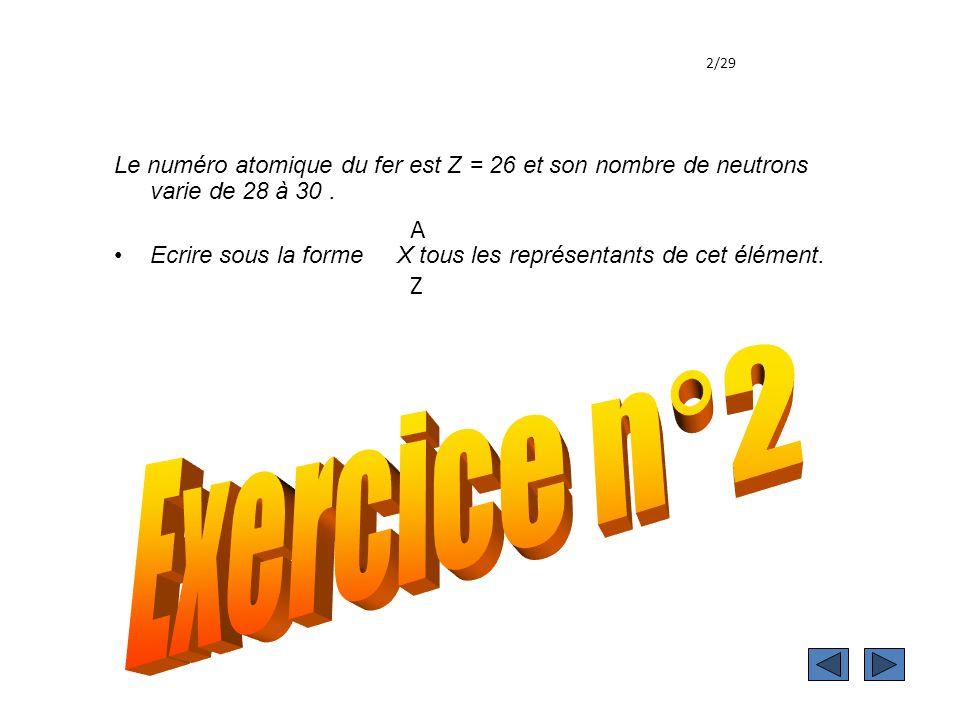 2/29 Le numéro atomique du fer est Z = 26 et son nombre de neutrons varie de 28 à 30 .