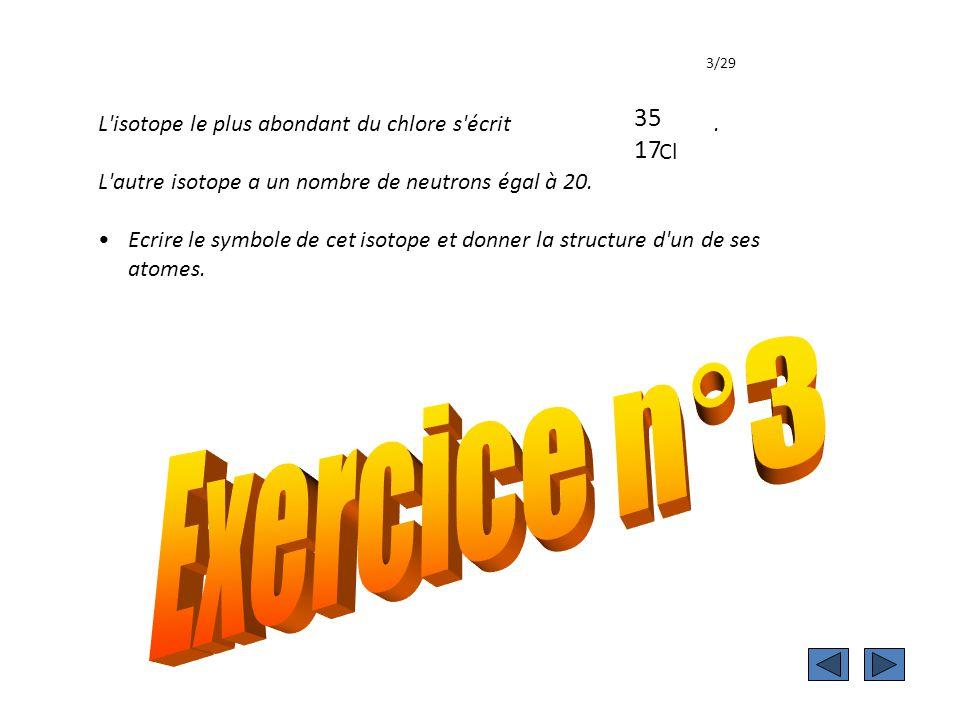 Exercice 3 3/29. 35. Cl. 17. L isotope le plus abondant du chlore s écrit .