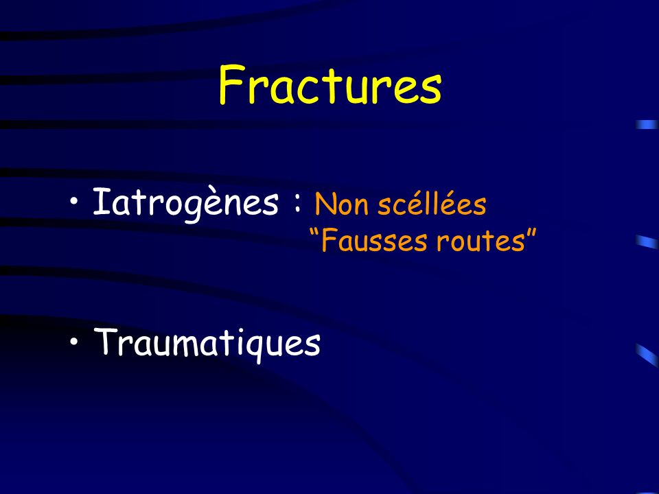 Fractures Iatrogènes : Non scéllées Fausses routes Traumatiques