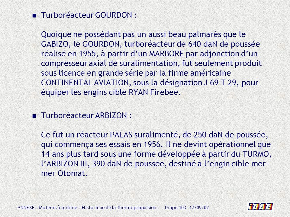 Turboréacteur GOURDON : Quoique ne possédant pas un aussi beau palmarès que le GABIZO, le GOURDON, turboréacteur de 640 daN de poussée réalisé en 1955, à partir d'un MARBORE par adjonction d'un compresseur axial de suralimentation, fut seulement produit sous licence en grande série par la firme américaine CONTINENTAL AVIATION, sous la désignation J 69 T 29, pour équiper les engins cible RYAN Firebee.
