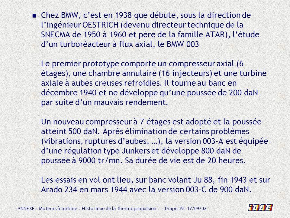 Chez BMW, c'est en 1938 que débute, sous la direction de l'ingénieur OESTRICH (devenu directeur technique de la SNECMA de 1950 à 1960 et père de la famille ATAR), l'étude d'un turboréacteur à flux axial, le BMW 003 Le premier prototype comporte un compresseur axial (6 étages), une chambre annulaire (16 injecteurs) et une turbine axiale à aubes creuses refroidies.
