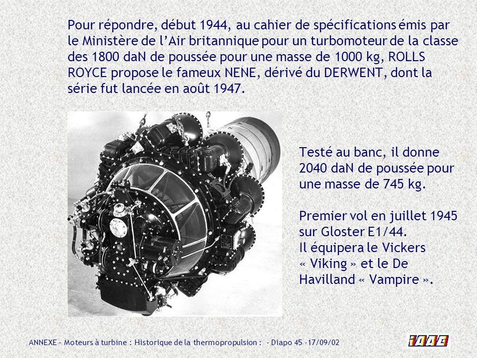 Pour répondre, début 1944, au cahier de spécifications émis par le Ministère de l'Air britannique pour un turbomoteur de la classe des 1800 daN de poussée pour une masse de 1000 kg, ROLLS ROYCE propose le fameux NENE, dérivé du DERWENT, dont la série fut lancée en août 1947.