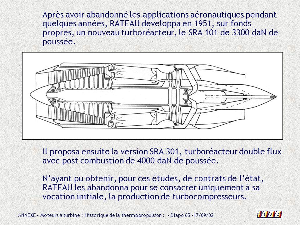Après avoir abandonné les applications aéronautiques pendant quelques années, RATEAU développa en 1951, sur fonds propres, un nouveau turboréacteur, le SRA 101 de 3300 daN de poussée.