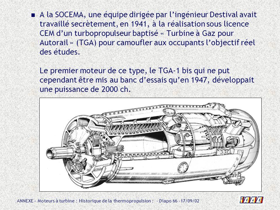 A la SOCEMA, une équipe dirigée par l'ingénieur Destival avait travaillé secrètement, en 1941, à la réalisation sous licence CEM d'un turbopropulseur baptisé « Turbine à Gaz pour Autorail » (TGA) pour camoufler aux occupants l'objectif réel des études.