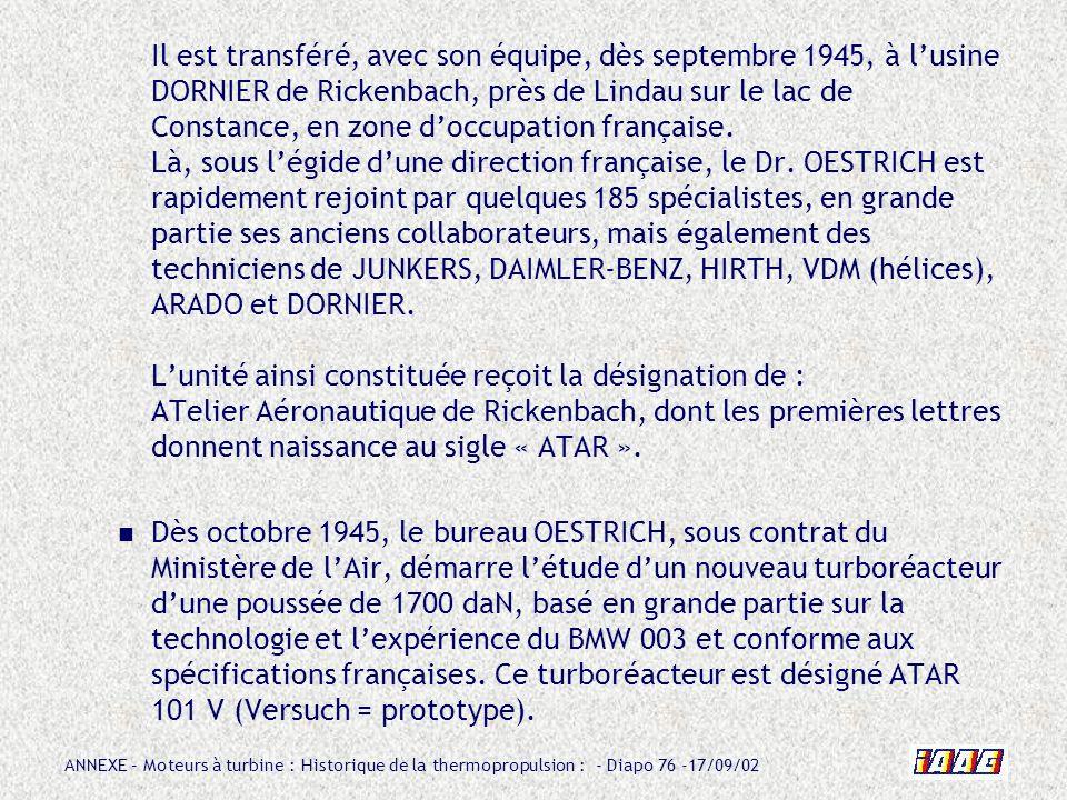 Il est transféré, avec son équipe, dès septembre 1945, à l'usine DORNIER de Rickenbach, près de Lindau sur le lac de Constance, en zone d'occupation française. Là, sous l'égide d'une direction française, le Dr. OESTRICH est rapidement rejoint par quelques 185 spécialistes, en grande partie ses anciens collaborateurs, mais également des techniciens de JUNKERS, DAIMLER-BENZ, HIRTH, VDM (hélices), ARADO et DORNIER. L'unité ainsi constituée reçoit la désignation de : ATelier Aéronautique de Rickenbach, dont les premières lettres donnent naissance au sigle « ATAR ».