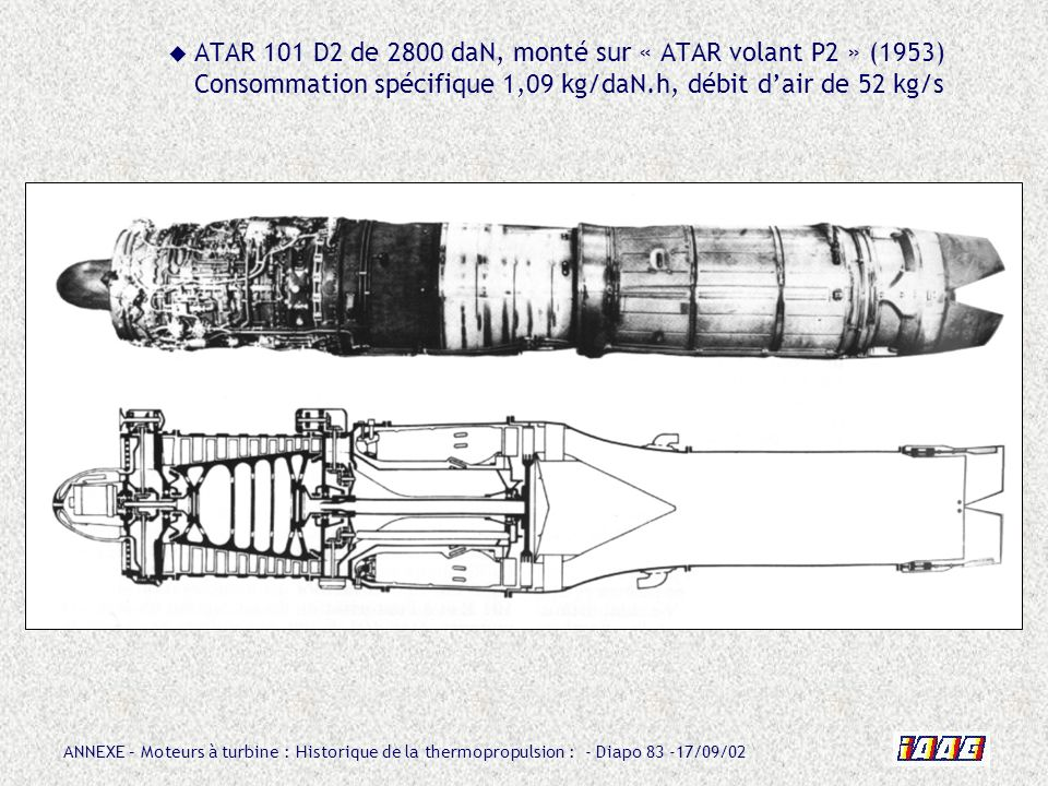 ATAR 101 D2 de 2800 daN, monté sur « ATAR volant P2 » (1953) Consommation spécifique 1,09 kg/daN.h, débit d'air de 52 kg/s