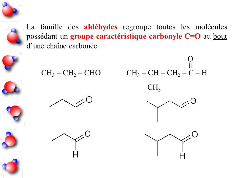 La famille des aldéhydes regroupe toutes les molécules possédant un groupe caractéristique carbonyle C=O au bout d'une chaîne carbonée.