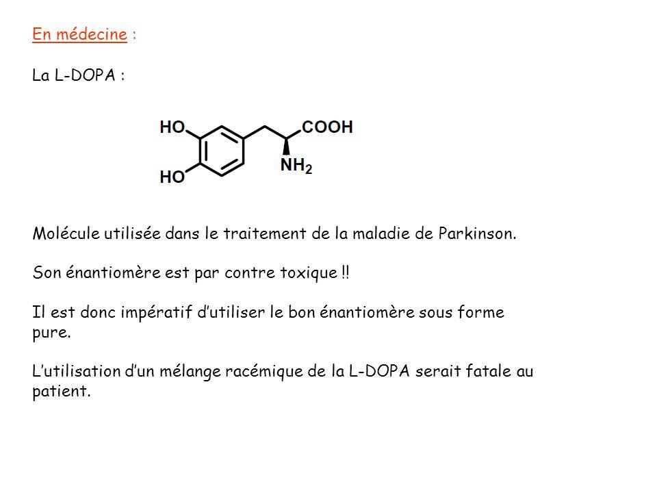 En médecine : La L-DOPA : Molécule utilisée dans le traitement de la maladie de Parkinson. Son énantiomère est par contre toxique !!
