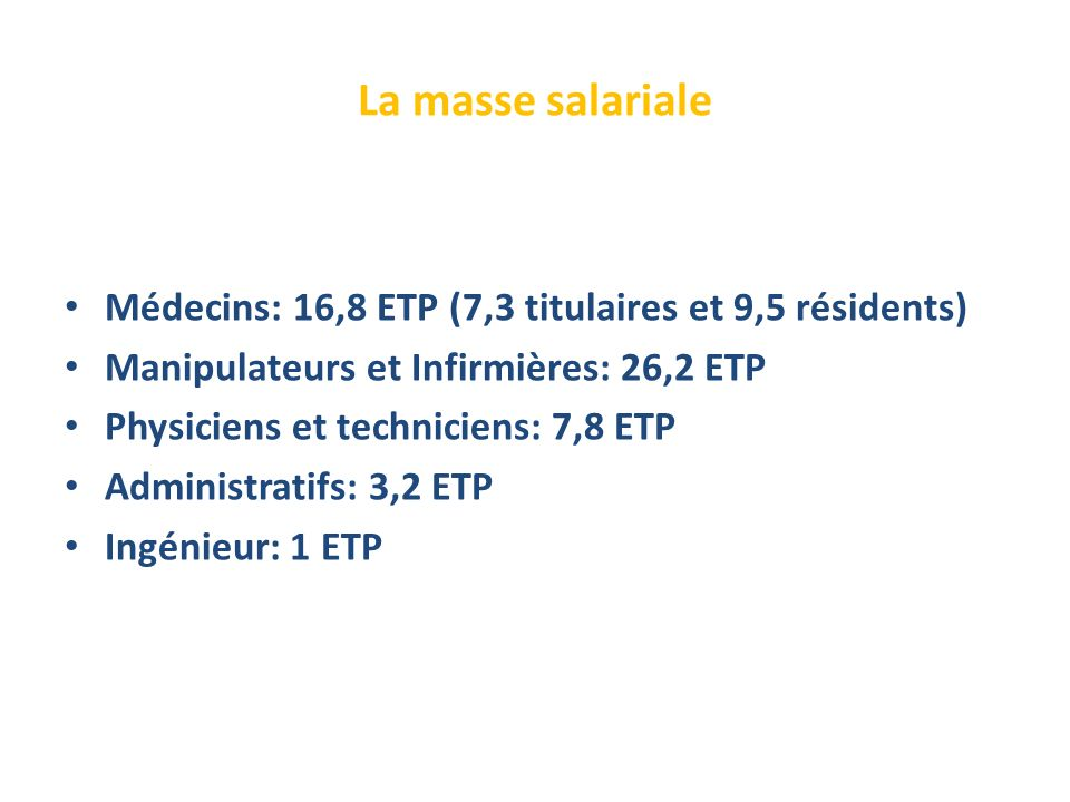 La masse salariale Médecins: 16,8 ETP (7,3 titulaires et 9,5 résidents) Manipulateurs et Infirmières: 26,2 ETP.