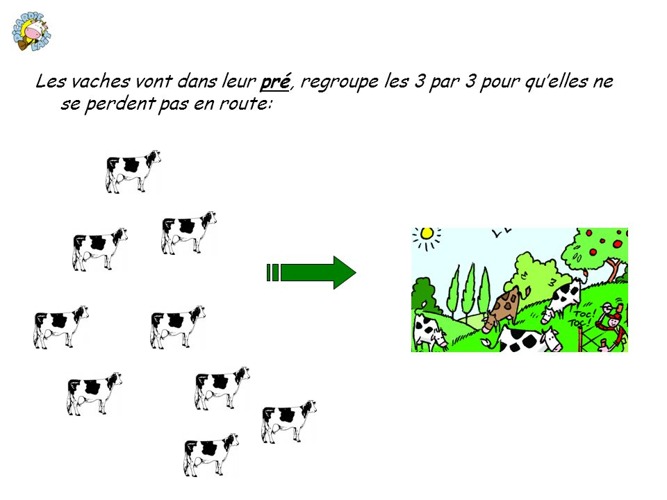 Les vaches vont dans leur pré, regroupe les 3 par 3 pour qu'elles ne se perdent pas en route: