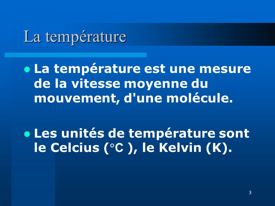 La température La température est une mesure de la vitesse moyenne du mouvement, d une molécule.