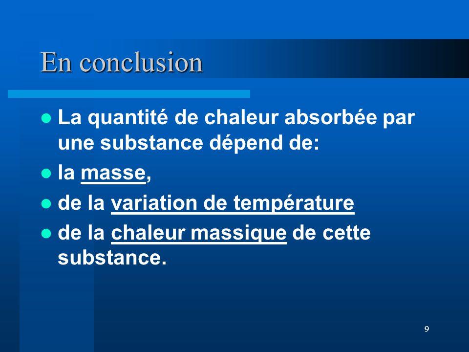 En conclusion La quantité de chaleur absorbée par une substance dépend de: la masse, de la variation de température.