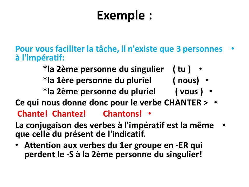 Exemple : Pour vous faciliter la tâche, il n existe que 3 personnes à l impératif: *la 2ème personne du singulier ( tu )