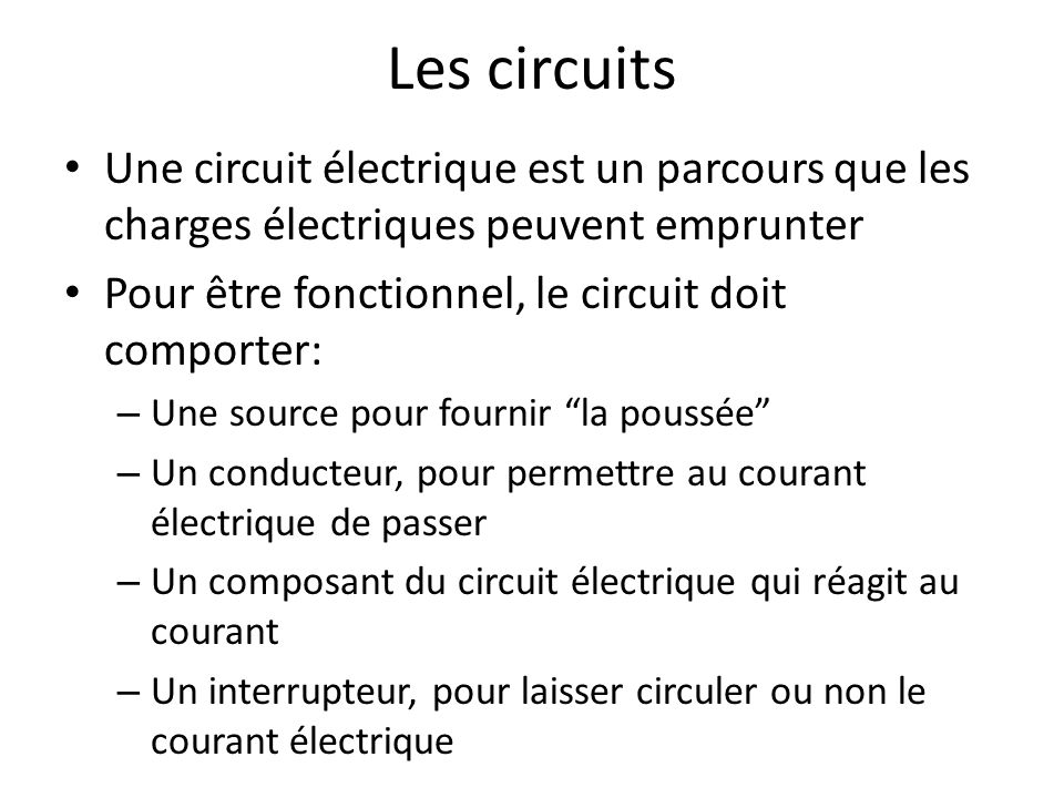 Les circuits Une circuit électrique est un parcours que les charges électriques peuvent emprunter. Pour être fonctionnel, le circuit doit comporter: