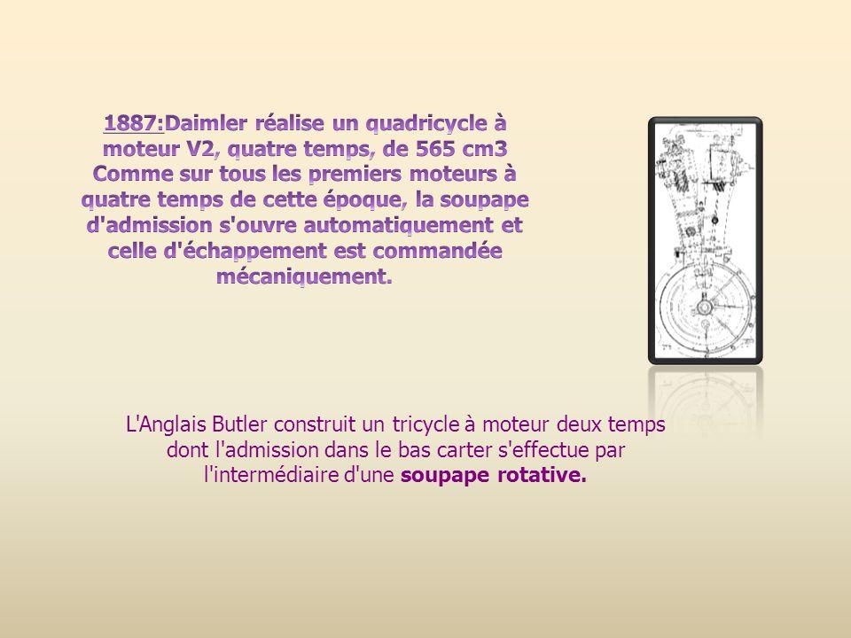 1887:Daimler réalise un quadricycle à moteur V2, quatre temps, de 565 cm3 Comme sur tous les premiers moteurs à quatre temps de cette époque, la soupape d admission s ouvre automatiquement et celle d échappement est commandée mécaniquement.