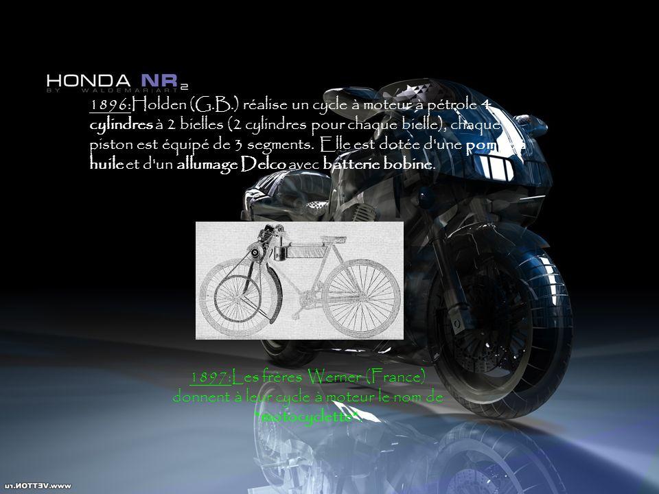 1896:Holden (G.B.) réalise un cycle à moteur à pétrole 4 cylindres à 2 bielles (2 cylindres pour chaque bielle), chaque piston est équipé de 3 segments. Elle est dotée d une pompe à huile et d un allumage Delco avec batterie bobine.