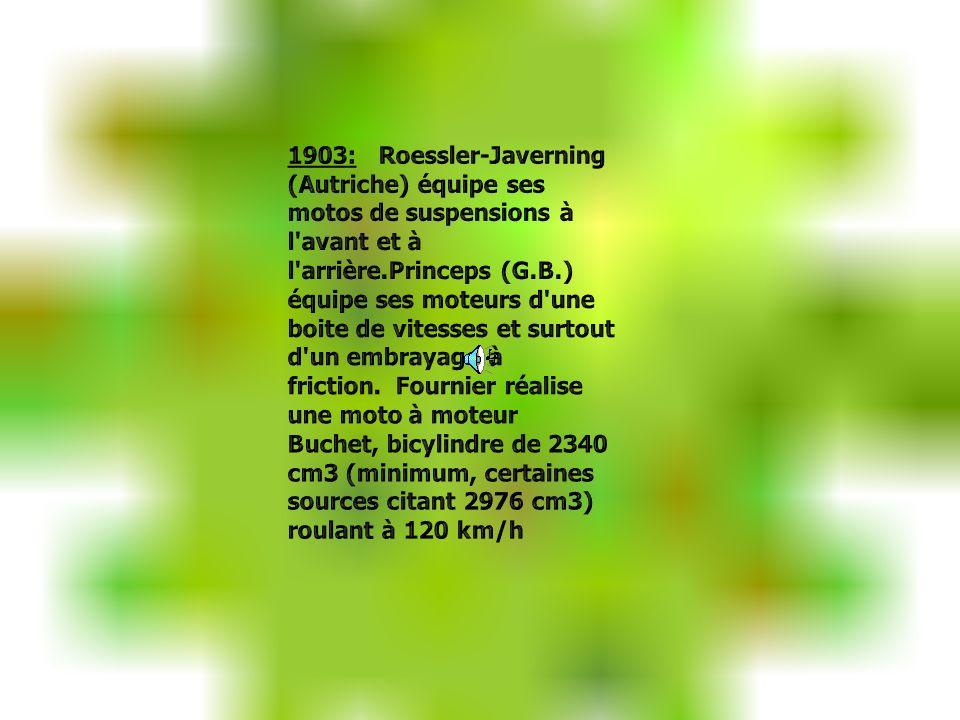 1903: Roessler-Javerning (Autriche) équipe ses motos de suspensions à l avant et à l arrière.Princeps (G.B.) équipe ses moteurs d une boite de vitesses et surtout d un embrayage à friction. Fournier réalise une moto à moteur Buchet, bicylindre de 2340 cm3 (minimum, certaines sources citant 2976 cm3) roulant à 120 km/h