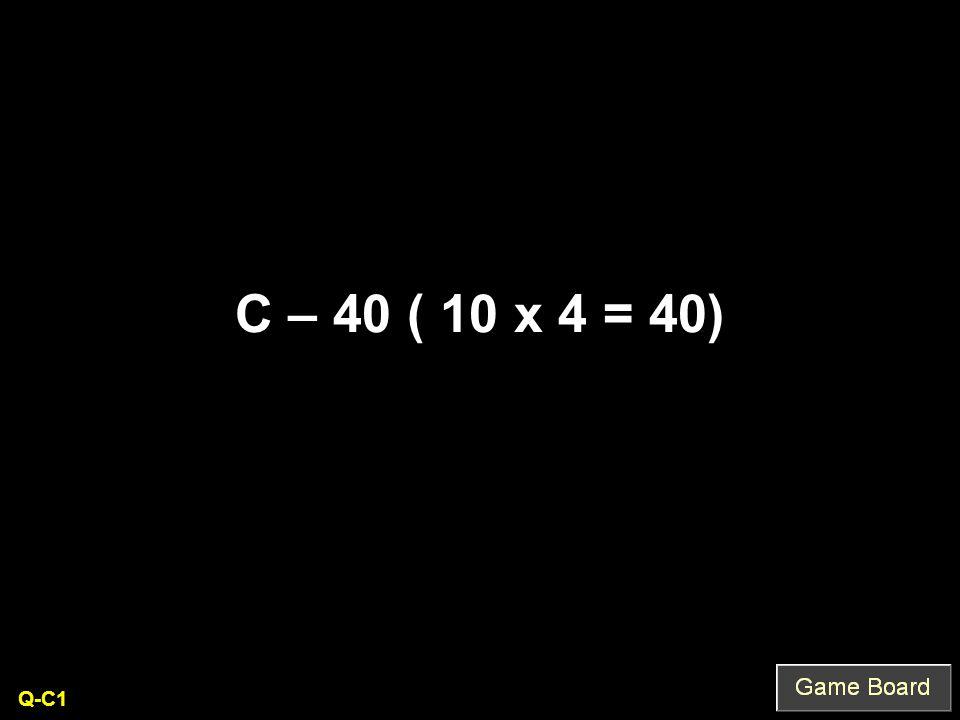 C – 40 ( 10 x 4 = 40) Q-C1