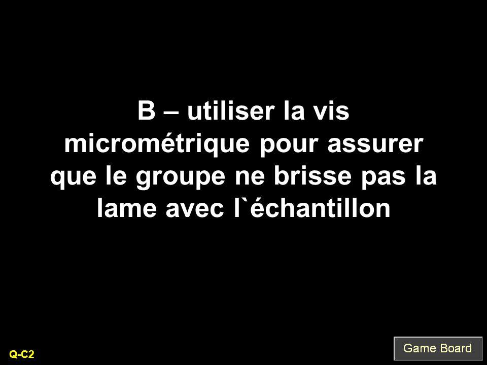B – utiliser la vis micrométrique pour assurer que le groupe ne brisse pas la lame avec l`échantillon