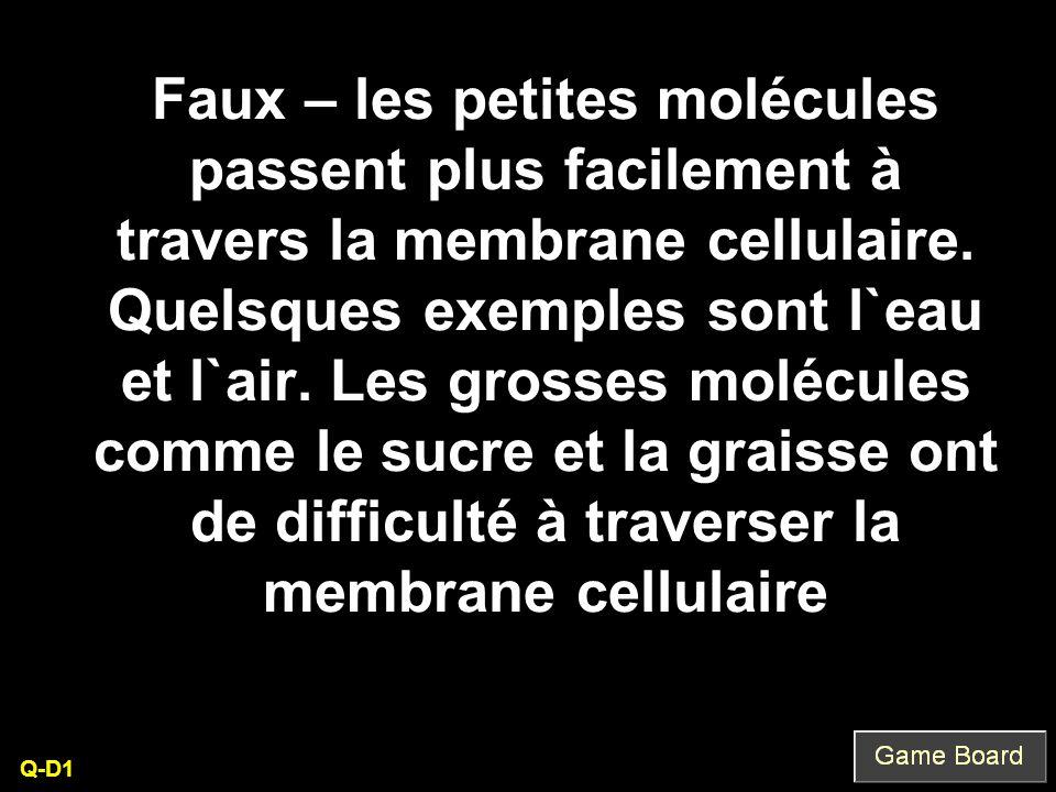 Faux – les petites molécules passent plus facilement à travers la membrane cellulaire. Quelsques exemples sont l`eau et l`air. Les grosses molécules comme le sucre et la graisse ont de difficulté à traverser la membrane cellulaire