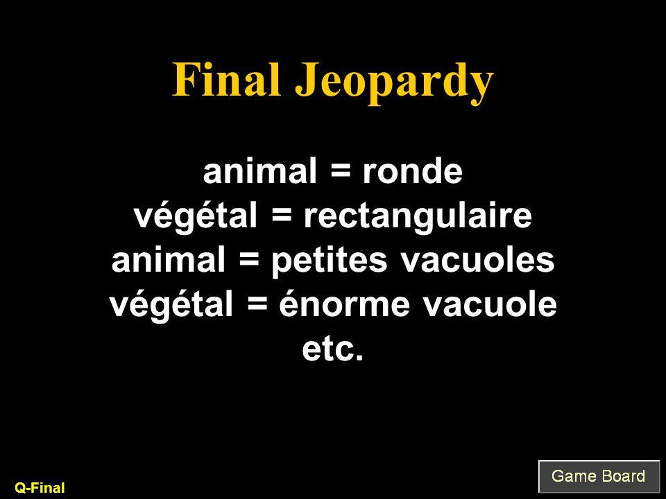 Final Jeopardy animal = ronde végétal = rectangulaire animal = petites vacuoles végétal = énorme vacuole etc.
