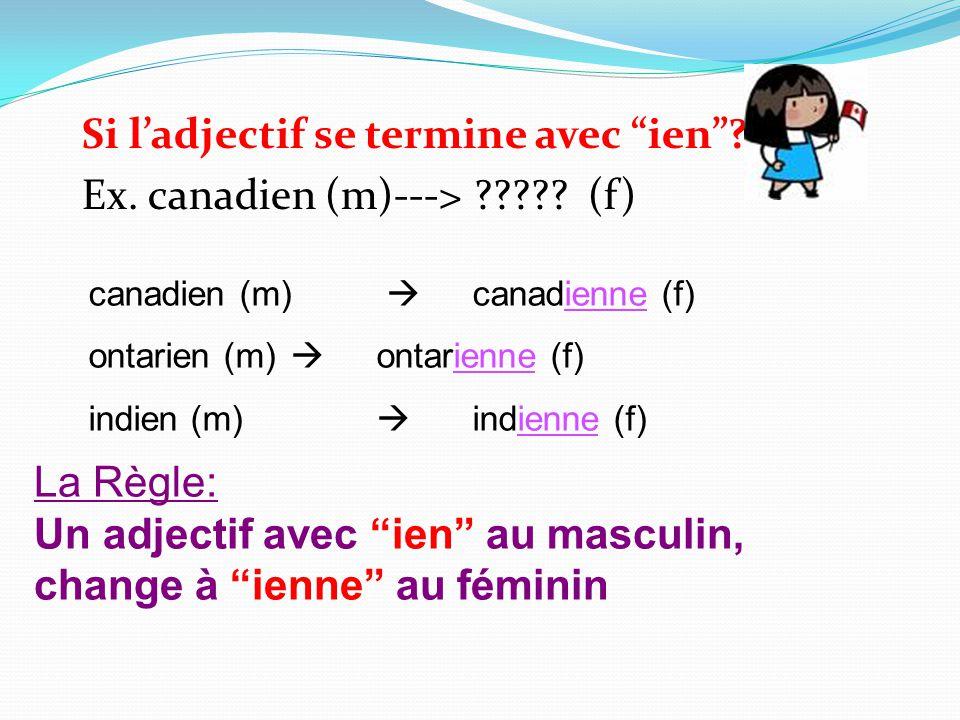 Si l'adjectif se termine avec ien Ex. canadien (m)---> (f)