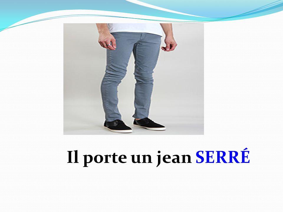 Il porte un jean SERRÉ
