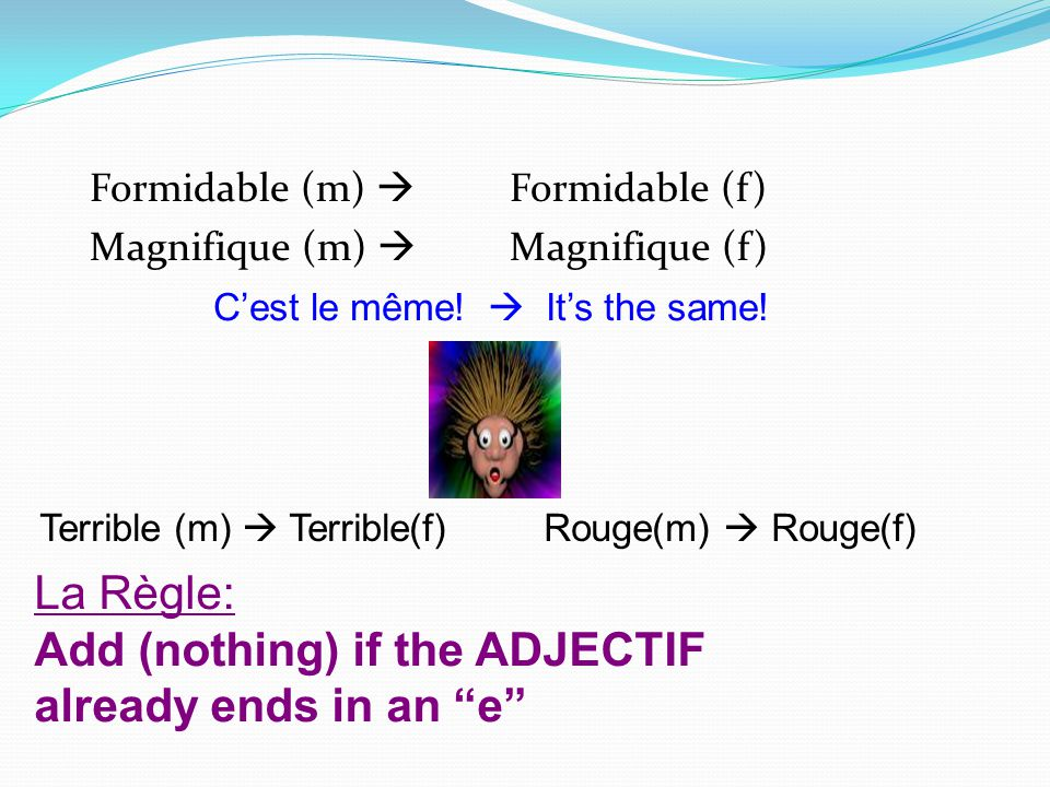 Add (nothing) if the ADJECTIF already ends in an e