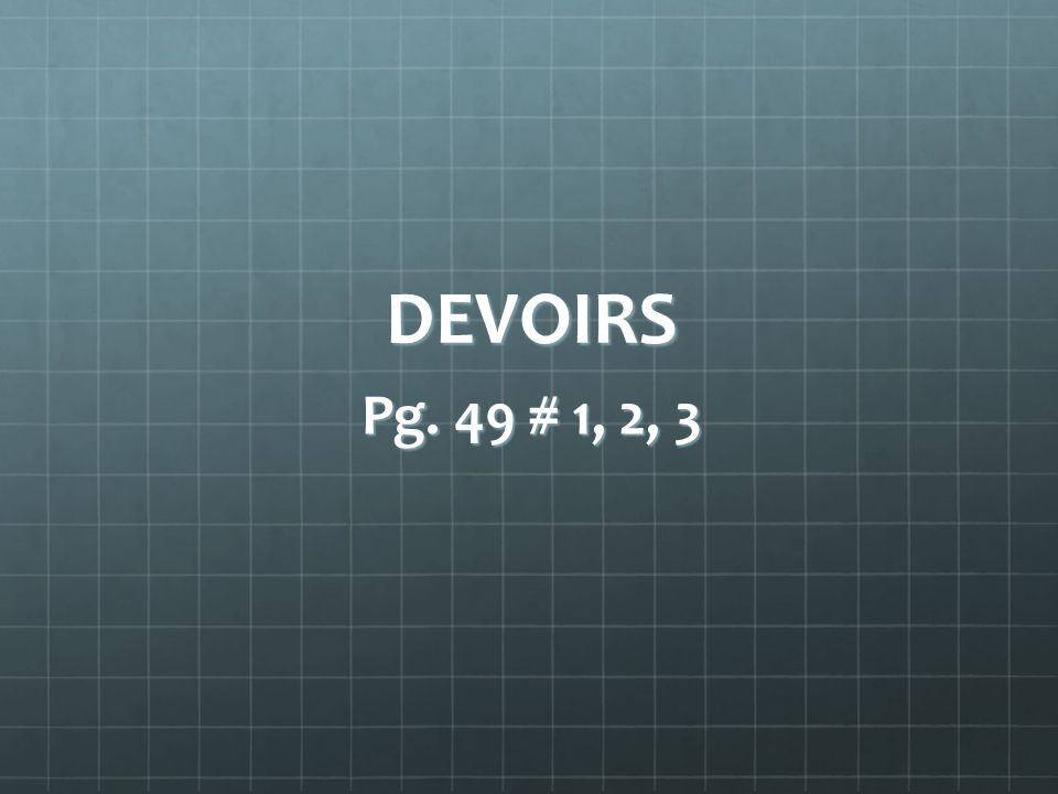DEVOIRS Pg. 49 # 1, 2, 3