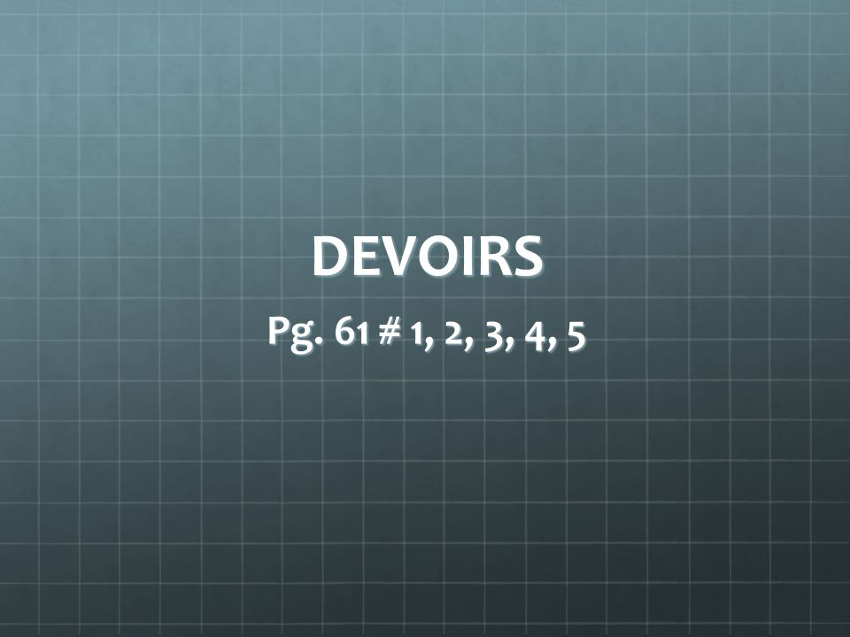DEVOIRS Pg. 61 # 1, 2, 3, 4, 5