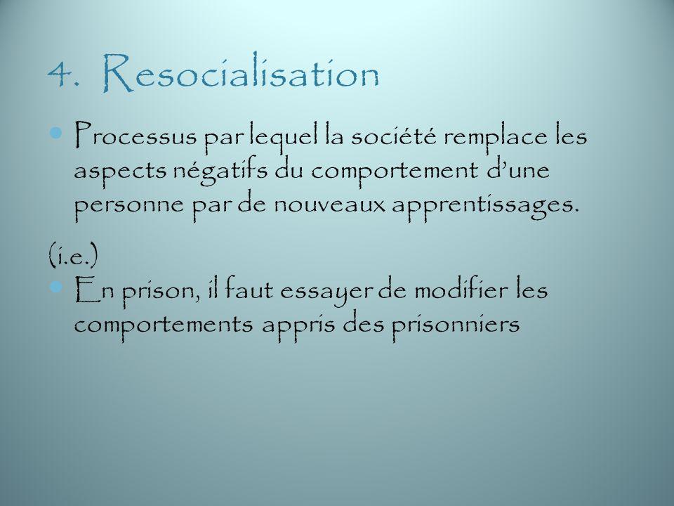 4. Resocialisation Processus par lequel la société remplace les aspects négatifs du comportement d'une personne par de nouveaux apprentissages.