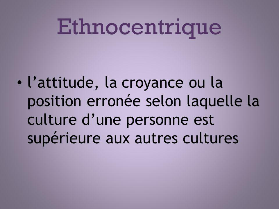 Ethnocentrique l'attitude, la croyance ou la position erronée selon laquelle la culture d'une personne est supérieure aux autres cultures.