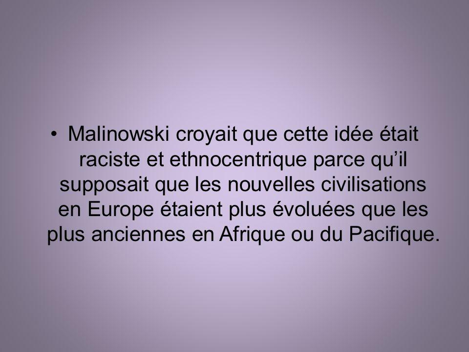 Malinowski croyait que cette idée était raciste et ethnocentrique parce qu'il supposait que les nouvelles civilisations en Europe étaient plus évoluées que les plus anciennes en Afrique ou du Pacifique.