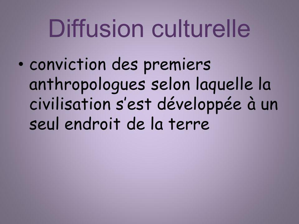 Diffusion culturelle conviction des premiers anthropologues selon laquelle la civilisation s'est développée à un seul endroit de la terre.