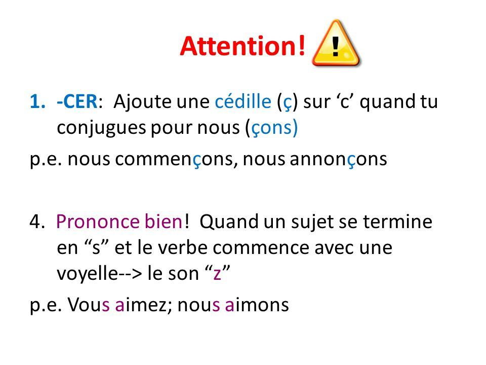 Attention! -CER: Ajoute une cédille (ç) sur 'c' quand tu conjugues pour nous (çons) p.e. nous commençons, nous annonçons.