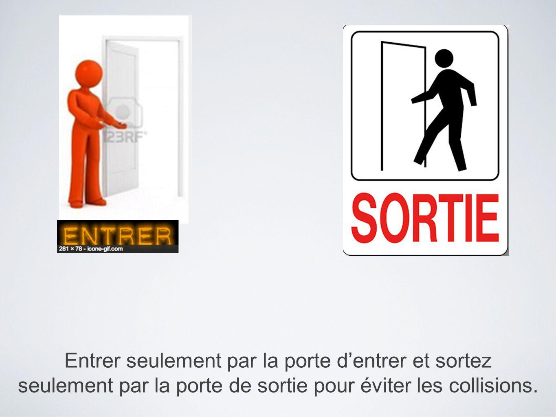 Entrer seulement par la porte d'entrer et sortez seulement par la porte de sortie pour éviter les collisions.