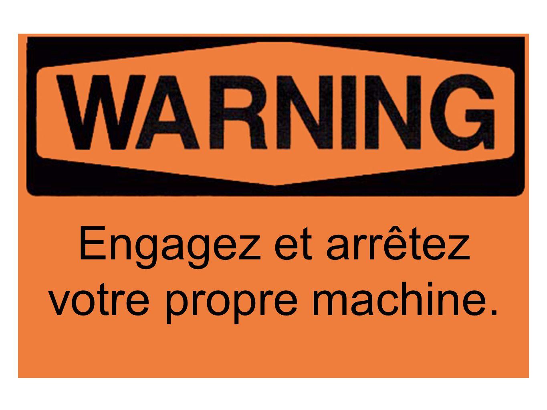 Engagez et arrêtez votre propre machine.