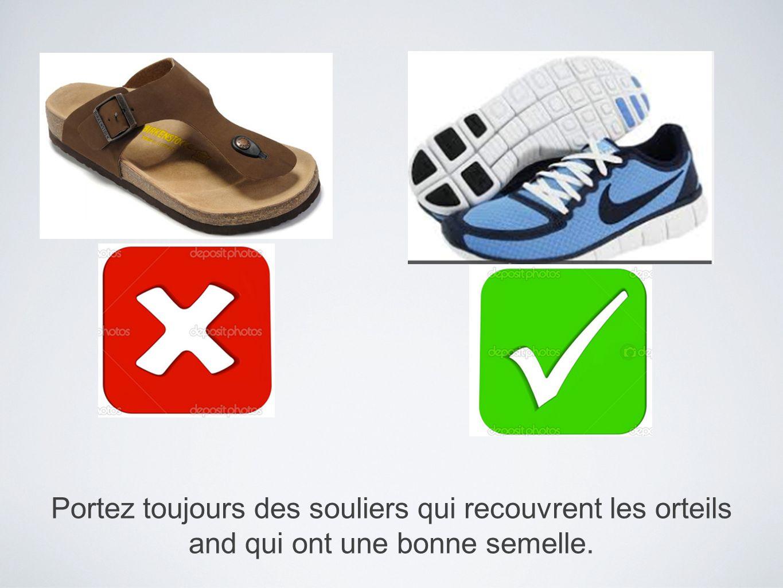Portez toujours des souliers qui recouvrent les orteils and qui ont une bonne semelle.