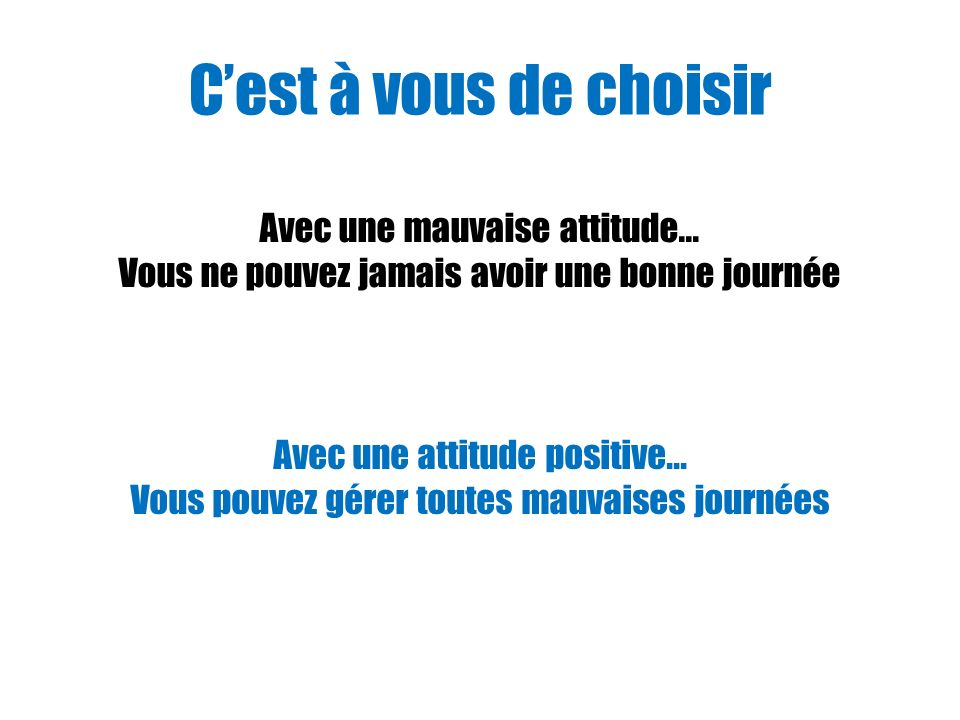 C'est à vous de choisir Avec une mauvaise attitude...
