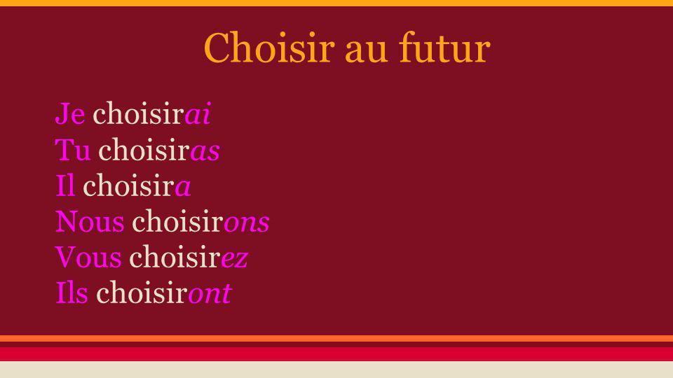 Choisir au futur Je choisirai Tu choisiras Il choisira Nous choisirons