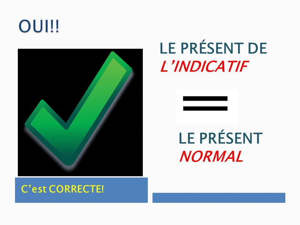 OUI!! LE PRÉSENT DE L'INDICATIF LE PRÉSENT NORMAL C'est CORRECTE!