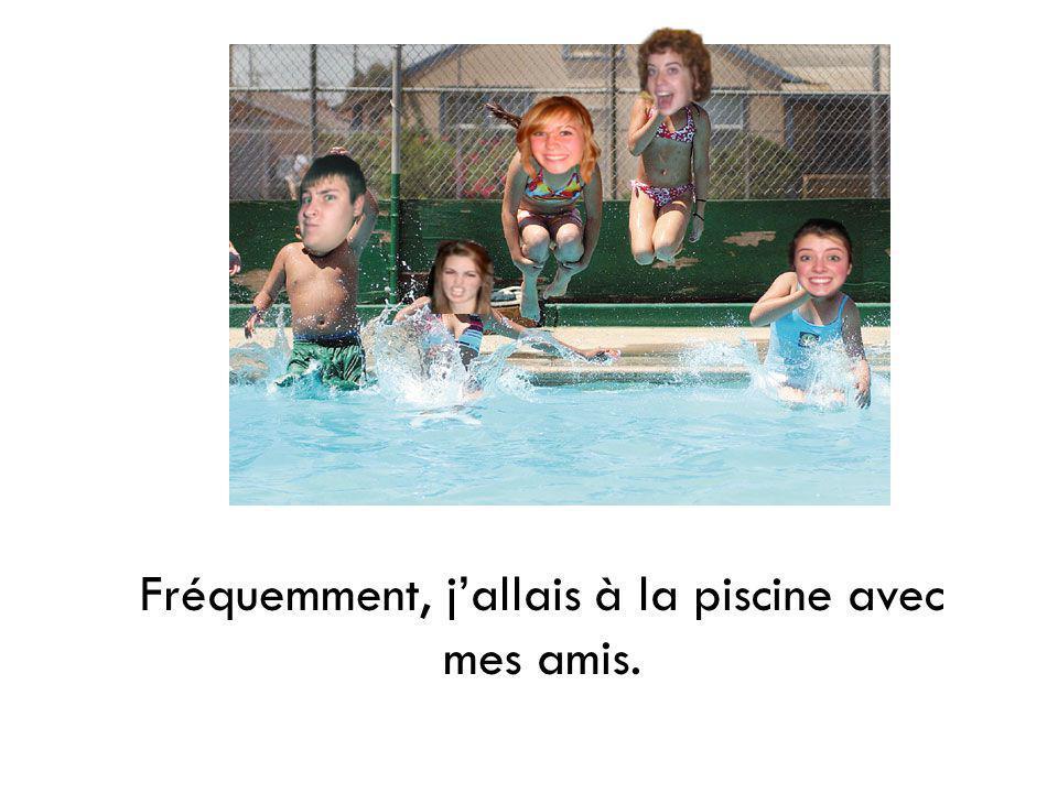 Fréquemment, j'allais à la piscine avec mes amis.