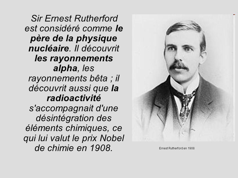 Sir Ernest Rutherford est considéré comme le père de la physique nucléaire. Il découvrit les rayonnements alpha, les rayonnements bêta ; il découvrit aussi que la radioactivité s accompagnait d une désintégration des éléments chimiques, ce qui lui valut le prix Nobel de chimie en 1908.