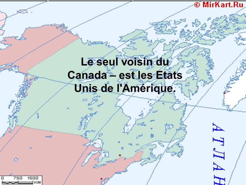 Le seul voisin du Canada – est les Etats Unis de l Amérique.