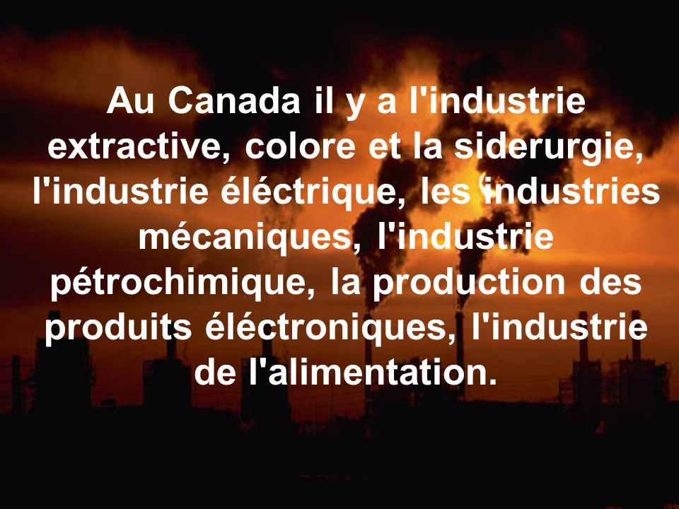 Au Canada il y a l industrie extractive, colore et la siderurgie, l industrie éléctrique, les industries mécaniques, l industrie pétrochimique, la production des produits éléctroniques, l industrie de l alimentation.