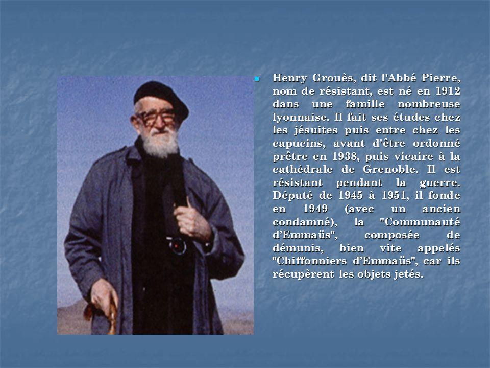 Henry Grouès, dit l Abbé Pierre, nom de résistant, est né en 1912 dans une famille nombreuse lyonnaise.