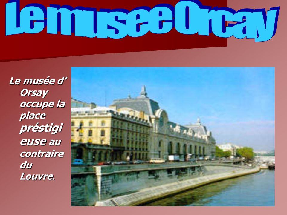 Le musee Orcay Le musée d' Orsay occupe la place préstigieuse au contraire du Louvre.